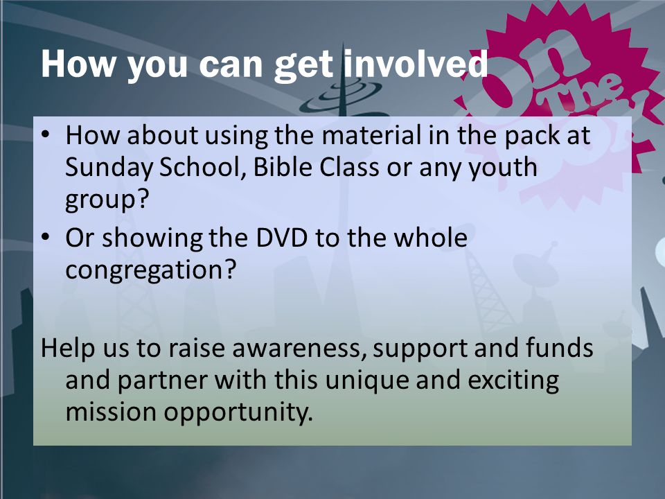 How you can get involved How about using the material in the pack at Sunday School, Bible Class or any youth group.