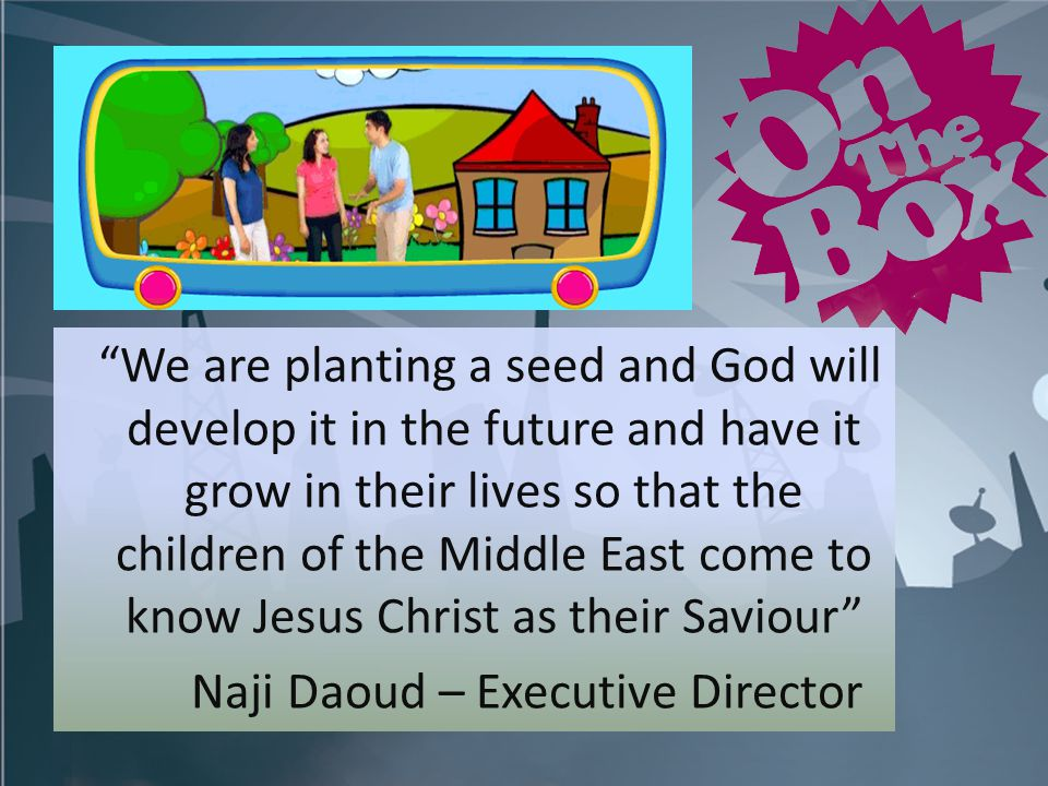 We are planting a seed and God will develop it in the future and have it grow in their lives so that the children of the Middle East come to know Jesus Christ as their Saviour Naji Daoud – Executive Director