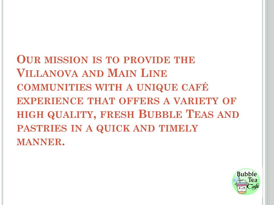 O UR MISSION IS TO PROVIDE THE V ILLANOVA AND M AIN L INE COMMUNITIES WITH A UNIQUE CAFÉ EXPERIENCE THAT OFFERS A VARIETY OF HIGH QUALITY, FRESH B UBBLE T EAS AND PASTRIES IN A QUICK AND TIMELY MANNER.
