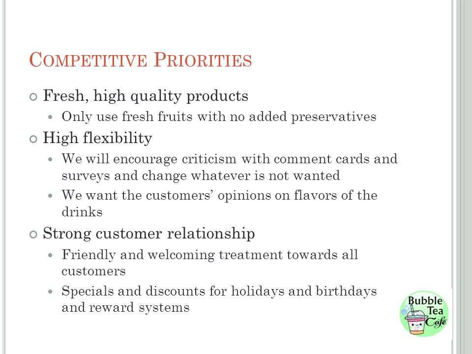 C OMPETITIVE P RIORITIES Fresh, high quality products Only use fresh fruits with no added preservatives High flexibility We will encourage criticism with comment cards and surveys and change whatever is not wanted We want the customers opinions on flavors of the drinks Strong customer relationship Friendly and welcoming treatment towards all customers Specials and discounts for holidays and birthdays and reward systems