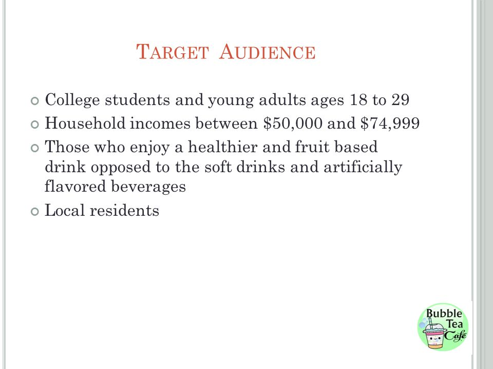 T ARGET A UDIENCE College students and young adults ages 18 to 29 Household incomes between $50,000 and $74,999 Those who enjoy a healthier and fruit based drink opposed to the soft drinks and artificially flavored beverages Local residents