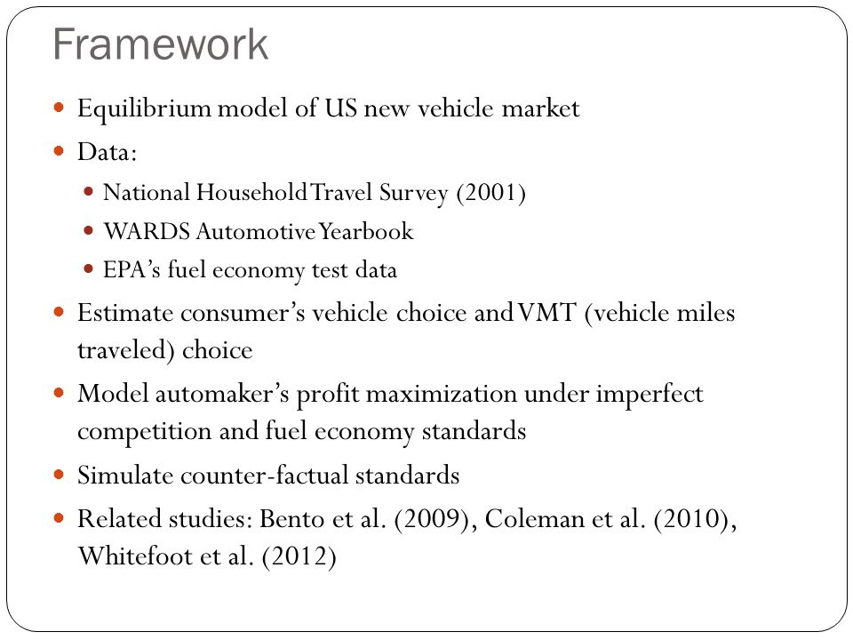 Framework Equilibrium model of US new vehicle market Data: National Household Travel Survey (2001) WARDS Automotive Yearbook EPAs fuel economy test data Estimate consumers vehicle choice and VMT (vehicle miles traveled) choice Model automakers profit maximization under imperfect competition and fuel economy standards Simulate counter-factual standards Related studies: Bento et al.