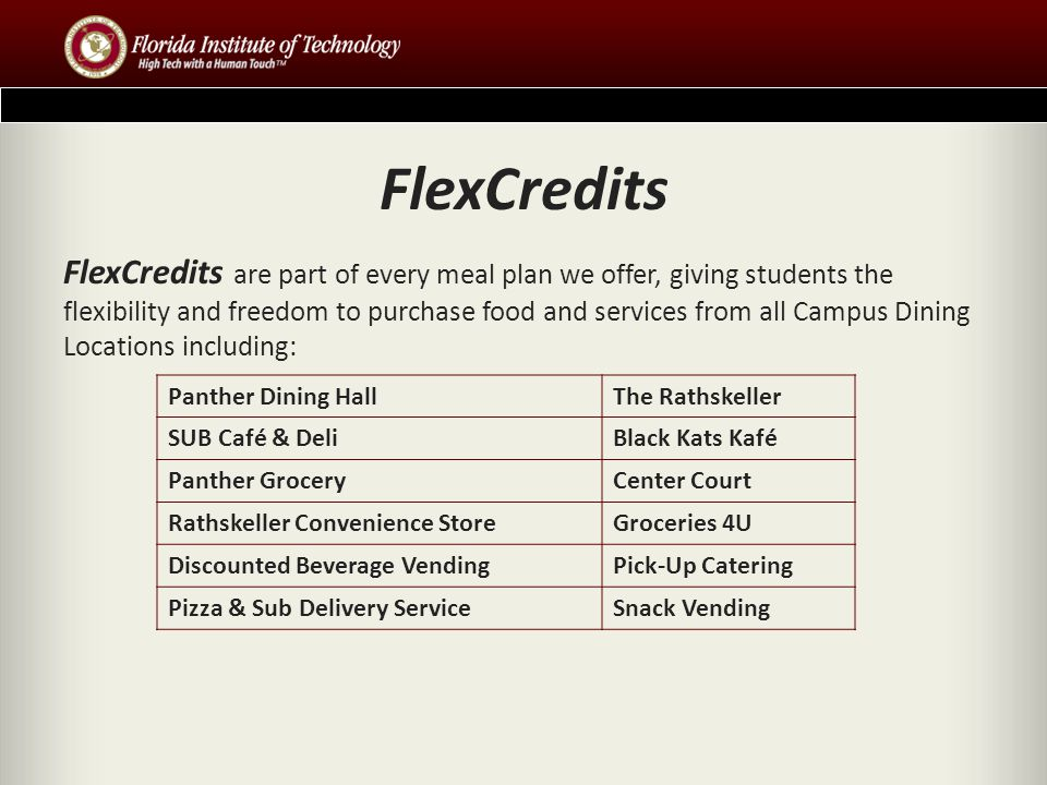 FlexCredits FlexCredits are part of every meal plan we offer, giving students the flexibility and freedom to purchase food and services from all Campus Dining Locations including: Panther Dining HallThe Rathskeller SUB Café & DeliBlack Kats Kafé Panther GroceryCenter Court Rathskeller Convenience StoreGroceries 4U Discounted Beverage VendingPick-Up Catering Pizza & Sub Delivery ServiceSnack Vending