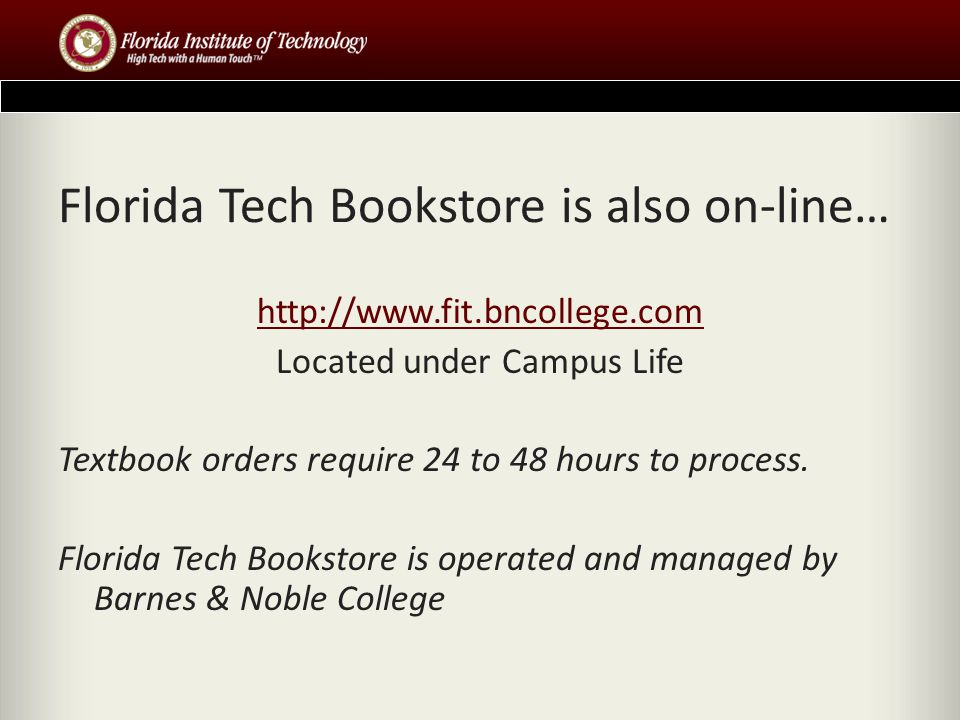 Florida Tech Bookstore is also on-line… http://www.fit.bncollege.com Located under Campus Life Textbook orders require 24 to 48 hours to process.
