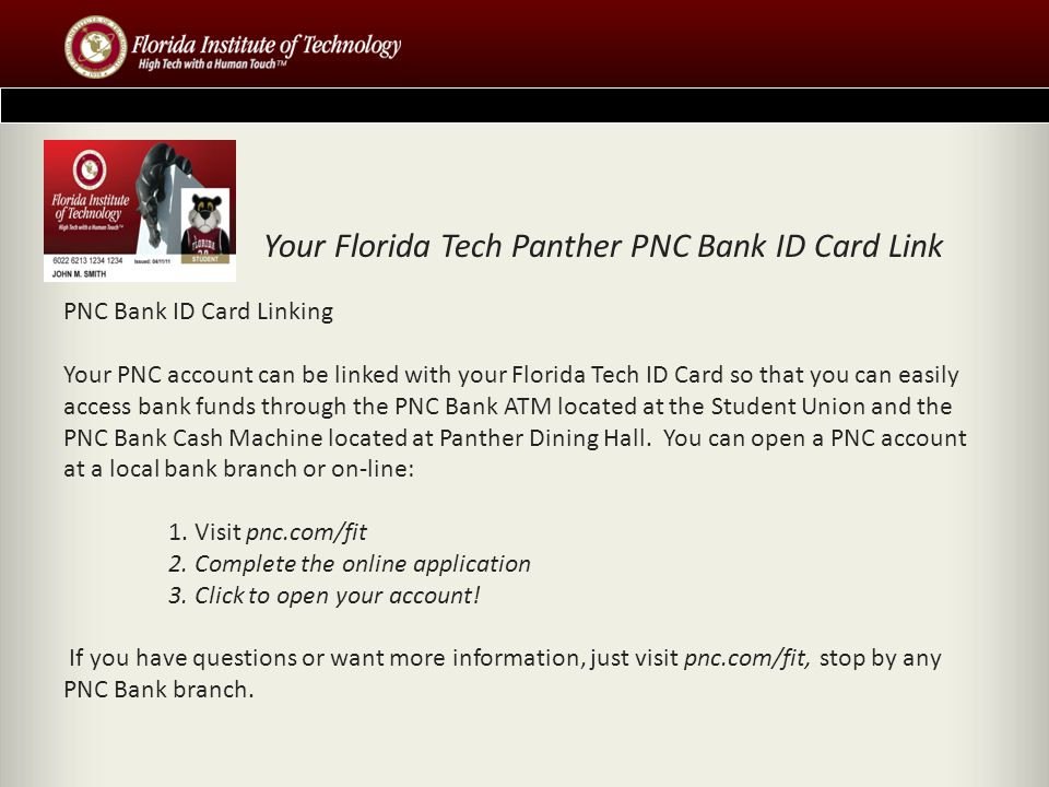 PNC Bank ID Card Linking Your PNC account can be linked with your Florida Tech ID Card so that you can easily access bank funds through the PNC Bank ATM located at the Student Union and the PNC Bank Cash Machine located at Panther Dining Hall.