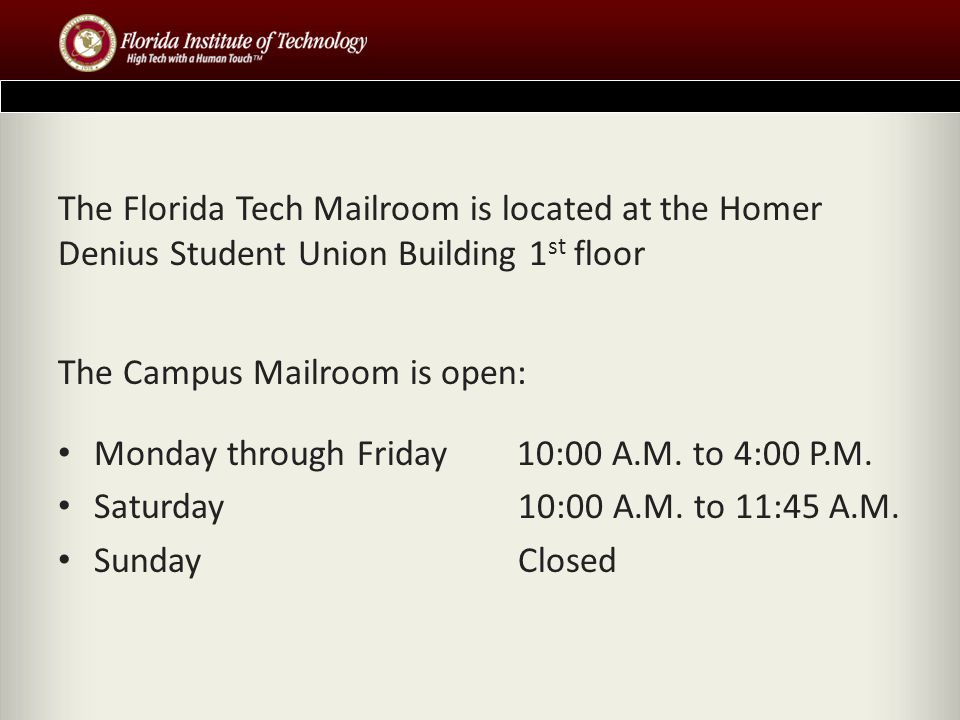 The Florida Tech Mailroom is located at the Homer Denius Student Union Building 1 st floor The Campus Mailroom is open: Monday through Friday 10:00 A.M.