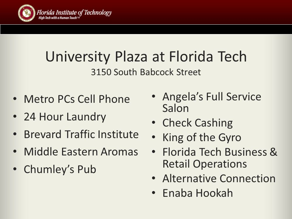 University Plaza at Florida Tech 3150 South Babcock Street Metro PCs Cell Phone 24 Hour Laundry Brevard Traffic Institute Middle Eastern Aromas Chumleys Pub Angelas Full Service Salon Check Cashing King of the Gyro Florida Tech Business & Retail Operations Alternative Connection Enaba Hookah
