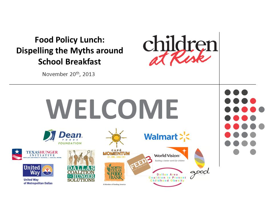 WELCOME An In-Depth Look on the Status and Future of Texas Children Food Policy Lunch: Dispelling the Myths around School Breakfast November 20 th, 2013