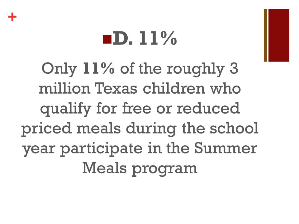 + Only 11% of the roughly 3 million Texas children who qualify for free or reduced priced meals during the school year participate in the Summer Meals program