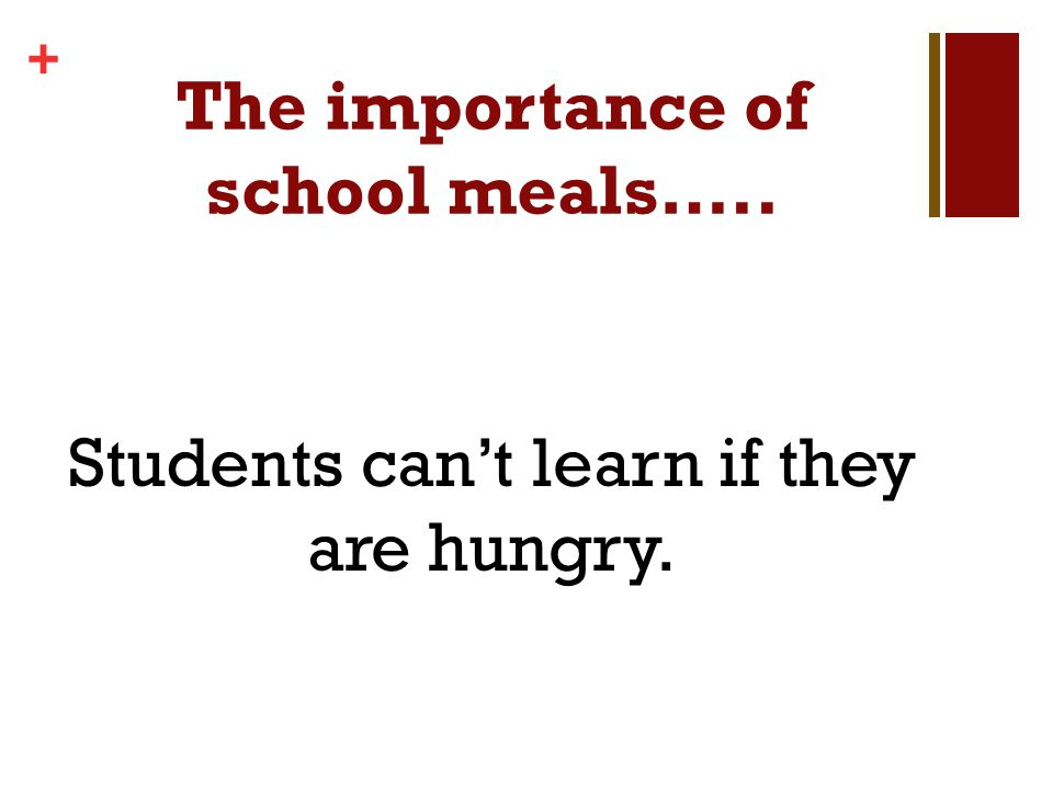 + The importance of school meals….. Students cant learn if they are hungry.