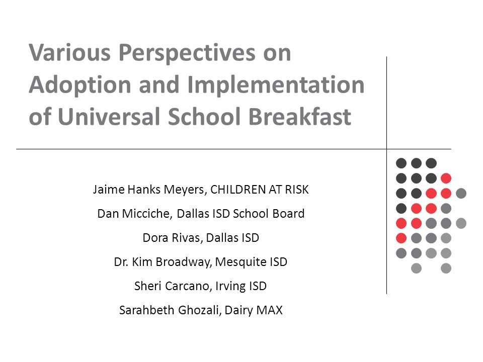 Various Perspectives on Adoption and Implementation of Universal School Breakfast Jaime Hanks Meyers, CHILDREN AT RISK Dan Micciche, Dallas ISD School Board Dora Rivas, Dallas ISD Dr.