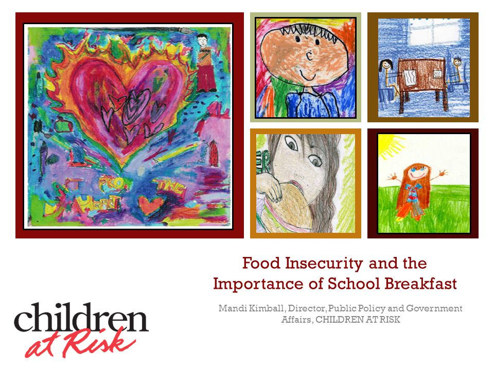 + Food Insecurity and the Importance of School Breakfast Mandi Kimball, Director, Public Policy and Government Affairs, CHILDREN AT RISK