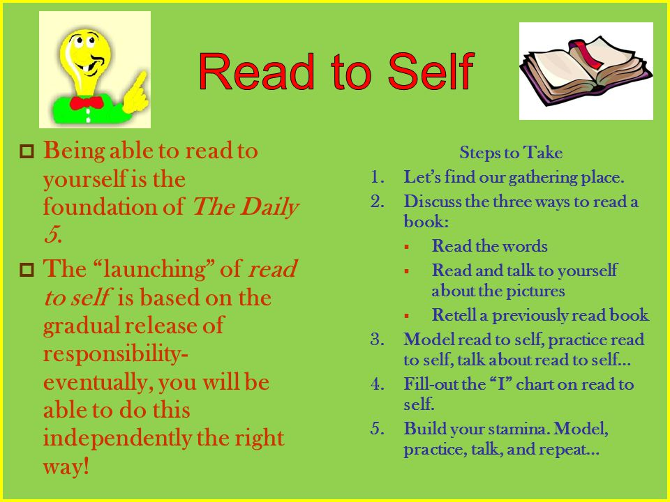 Being able to read to yourself is the foundation of The Daily 5. The launching of read to self is based on the gradual release of responsibility- even