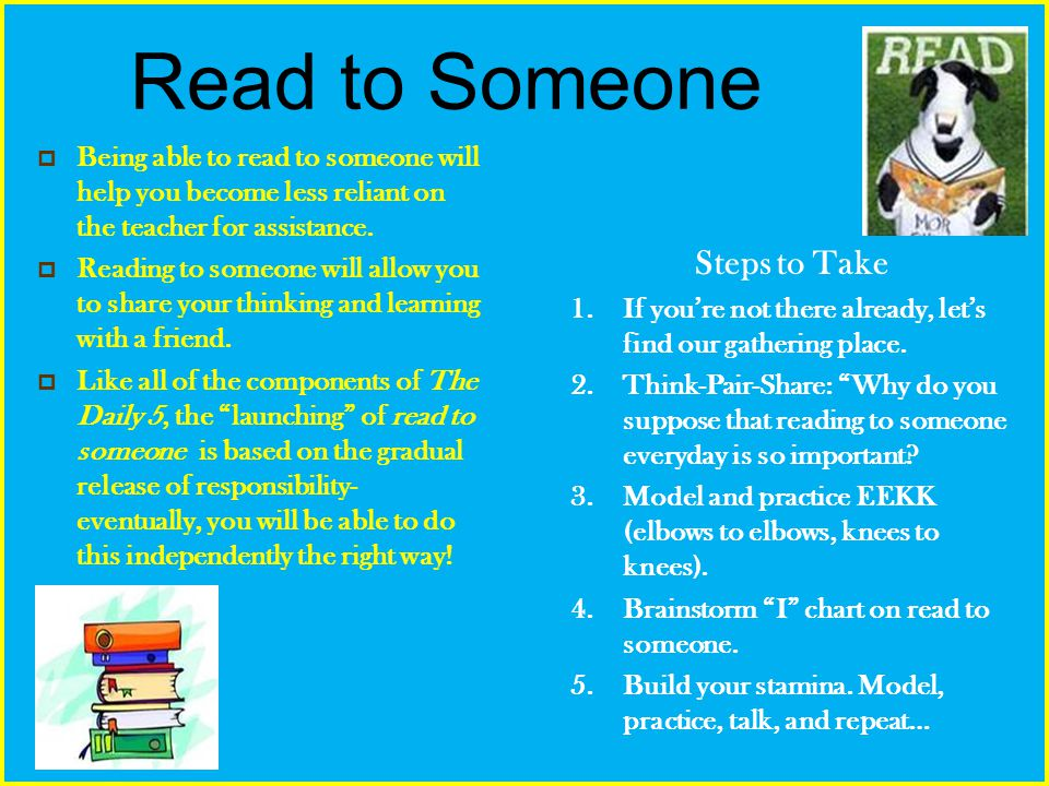 Read to Someone Being able to read to someone will help you become less reliant on the teacher for assistance. Reading to someone will allow you to sh