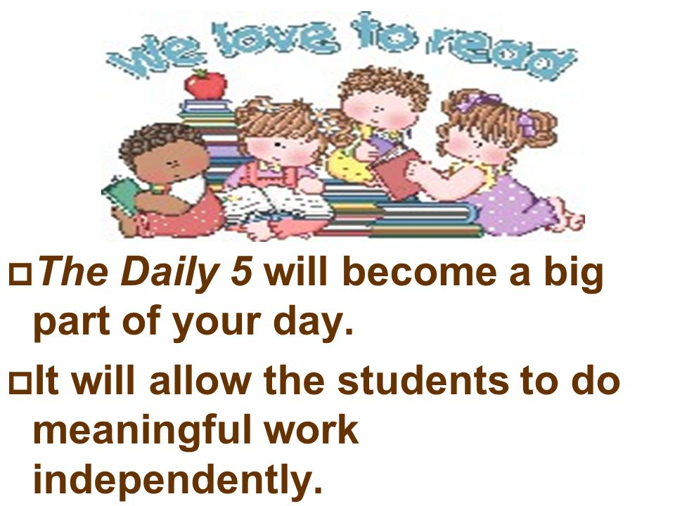 The Daily 5 will become a big part of your day. It will allow the students to do meaningful work independently.