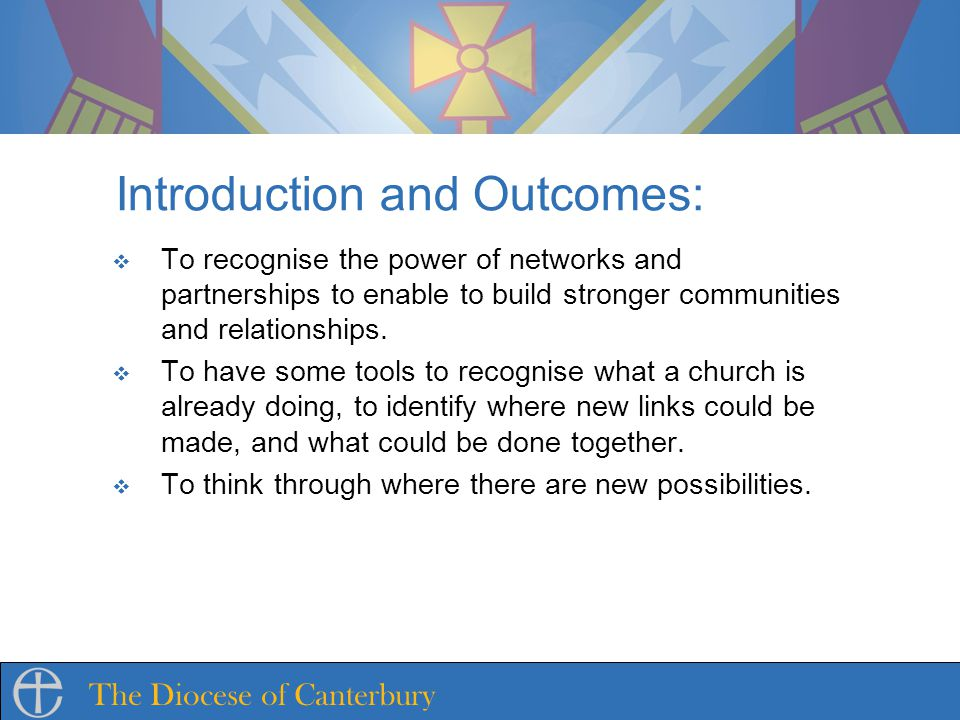 The Diocese of Canterbury Introduction and Outcomes: To recognise the power of networks and partnerships to enable to build stronger communities and relationships.