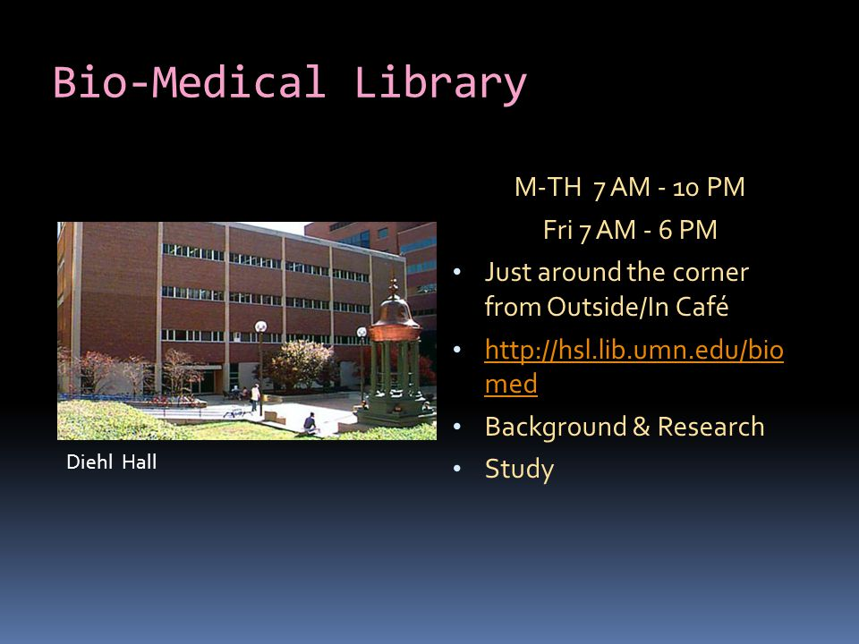 Bio-Medical Library M-TH 7 AM - 10 PM Fri 7 AM - 6 PM Just around the corner from Outside/In Café http://hsl.lib.umn.edu/bio med http://hsl.lib.umn.edu/bio med Background & Research Study Diehl Hall