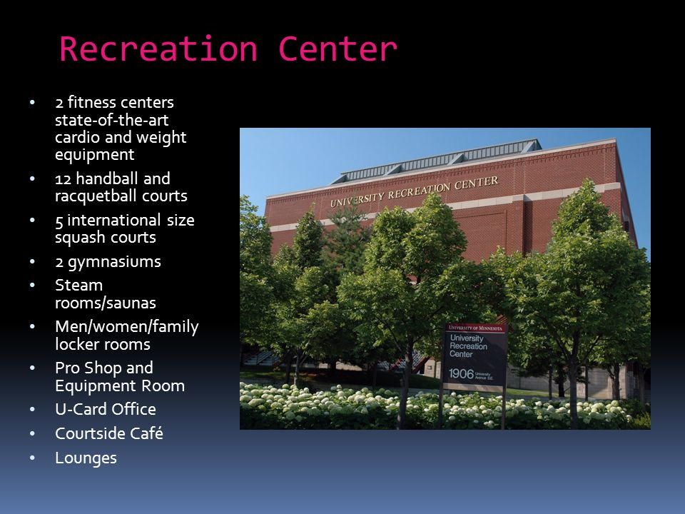 Recreation Center 2 fitness centers state-of-the-art cardio and weight equipment 12 handball and racquetball courts 5 international size squash courts 2 gymnasiums Steam rooms/saunas Men/women/family locker rooms Pro Shop and Equipment Room U-Card Office Courtside Café Lounges