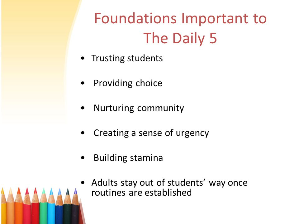 Foundations Important to The Daily 5 Trusting students Providing choice Nurturing community Creating a sense of urgency Building stamina Adults stay o