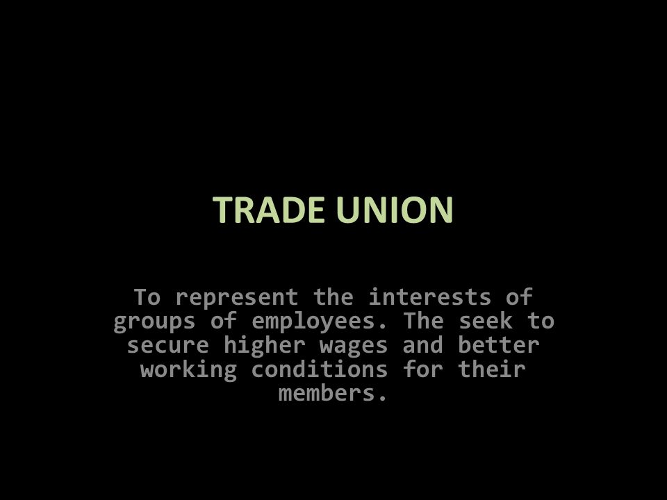 TRADE UNION To represent the interests of groups of employees.