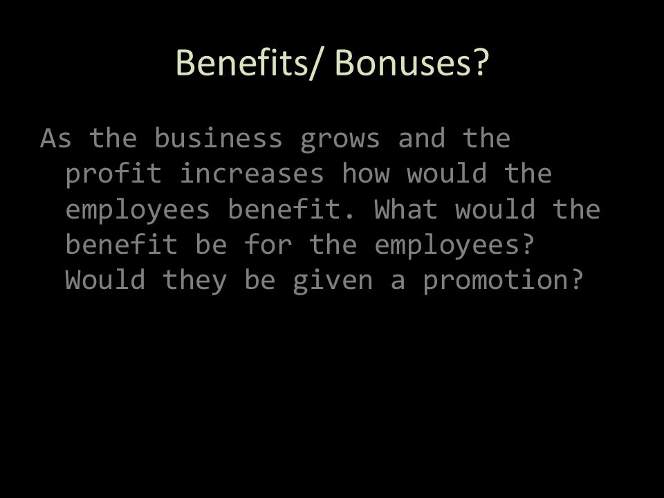 Benefits/ Bonuses. As the business grows and the profit increases how would the employees benefit.