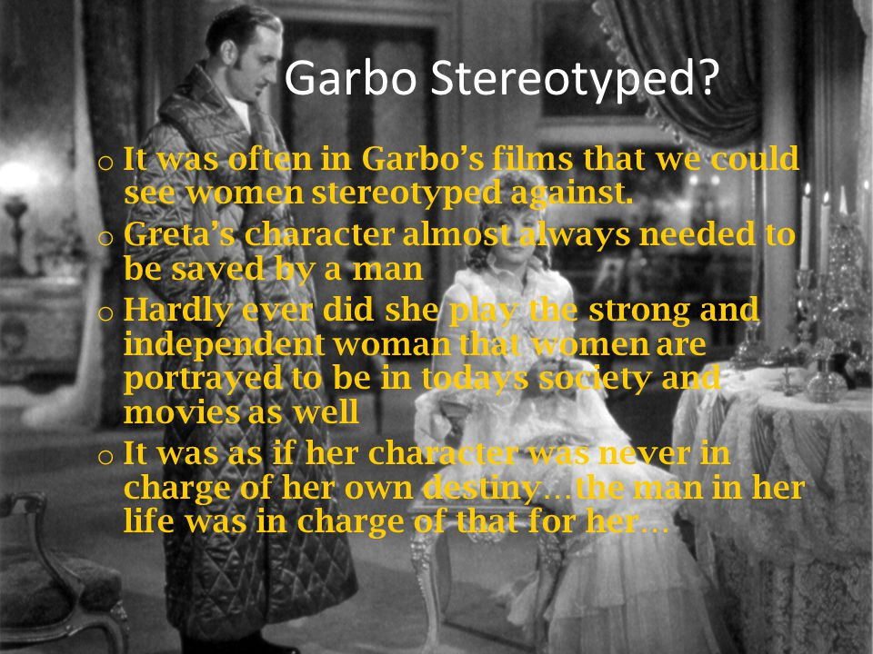 Garbo Stereotyped. o It was often in Garbos films that we could see women stereotyped against.