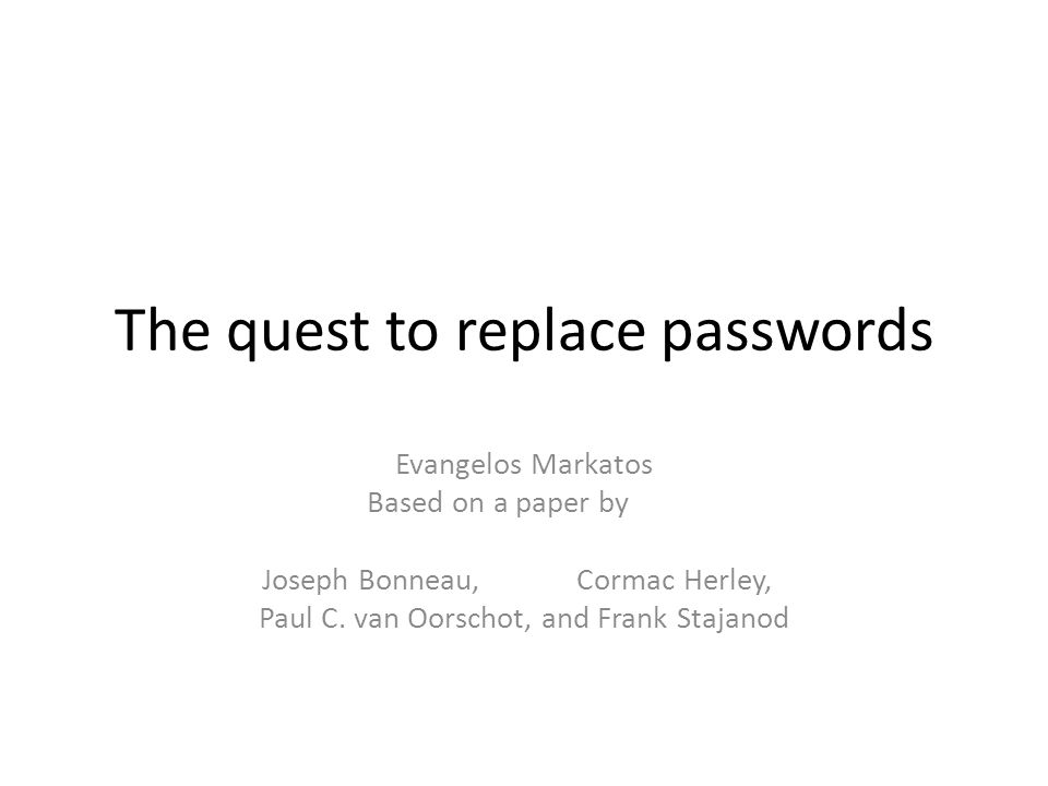 The quest to replace passwords Evangelos Markatos Based on a paper by Joseph Bonneau,Cormac Herley, Paul C.
