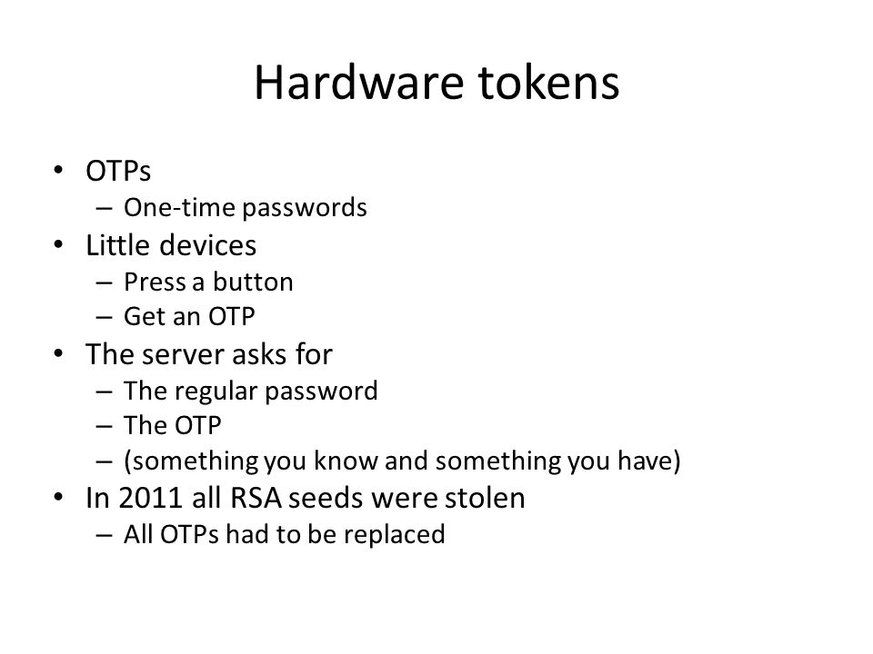 Hardware tokens OTPs – One-time passwords Little devices – Press a button – Get an OTP The server asks for – The regular password – The OTP – (something you know and something you have) In 2011 all RSA seeds were stolen – All OTPs had to be replaced