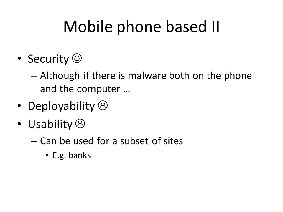 Mobile phone based II Security – Although if there is malware both on the phone and the computer … Deployability Usability – Can be used for a subset of sites E.g.