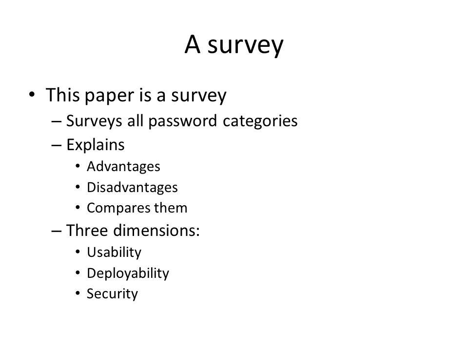 A survey This paper is a survey – Surveys all password categories – Explains Advantages Disadvantages Compares them – Three dimensions: Usability Deployability Security