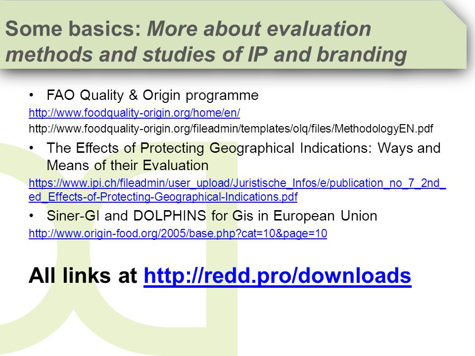 FAO Quality & Origin programme http://www.foodquality-origin.org/home/en/ http://www.foodquality-origin.org/fileadmin/templates/olq/files/MethodologyEN.pdf The Effects of Protecting Geographical Indications: Ways and Means of their Evaluation https://www.ipi.ch/fileadmin/user_upload/Juristische_Infos/e/publication_no_7_2nd_ ed_Effects-of-Protecting-Geographical-Indications.pdf Siner-GI and DOLPHINS for Gis in European Union http://www.origin-food.org/2005/base.php?cat=10&page=10 All links at http://redd.pro/downloadshttp://redd.pro/downloads Some basics: More about evaluation methods and studies of IP and branding