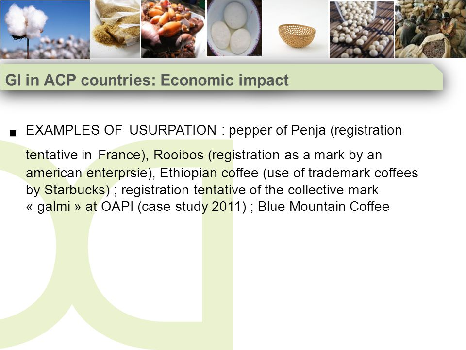 GI in ACP countries: Economic impact EXAMPLES OF USURPATION : pepper of Penja (registration tentative in France), Rooibos (registration as a mark by an american enterprsie), Ethiopian coffee (use of trademark coffees by Starbucks) ; registration tentative of the collective mark « galmi » at OAPI (case study 2011) ; Blue Mountain Coffee