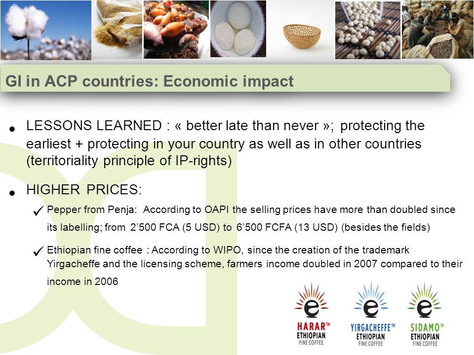 GI in ACP countries: Economic impact LESSONS LEARNED : « better late than never »; protecting the earliest + protecting in your country as well as in other countries (territoriality principle of IP-rights) HIGHER PRICES: Pepper from Penja: According to OAPI the selling prices have more than doubled since its labelling; from 2500 FCA (5 USD) to 6500 FCFA (13 USD) (besides the fields) Ethiopian fine coffee : According to WIPO, since the creation of the trademark Yirgacheffe and the licensing scheme, farmers income doubled in 2007 compared to their income in 2006