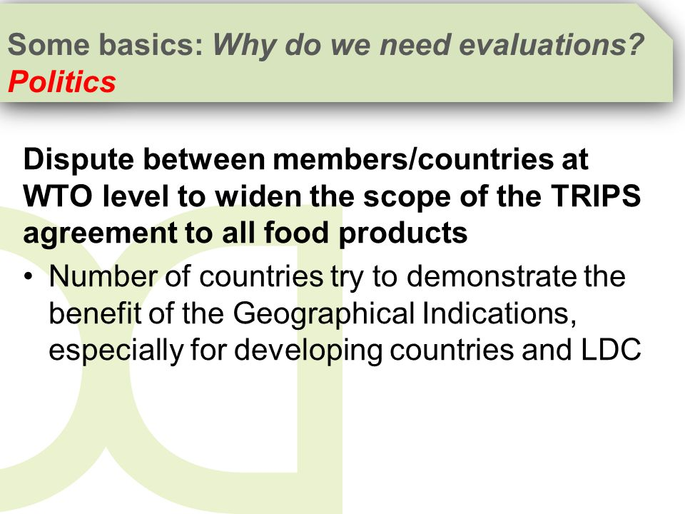Dispute between members/countries at WTO level to widen the scope of the TRIPS agreement to all food products Number of countries try to demonstrate the benefit of the Geographical Indications, especially for developing countries and LDC Some basics: Why do we need evaluations.