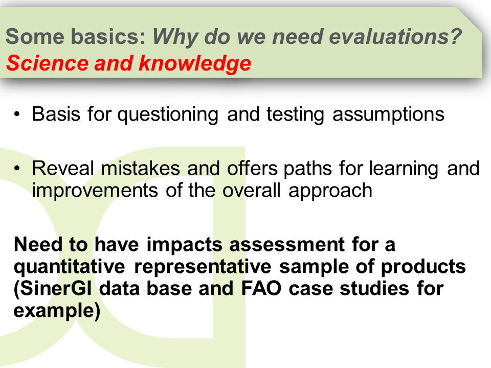 Basis for questioning and testing assumptions Reveal mistakes and offers paths for learning and improvements of the overall approach Need to have impacts assessment for a quantitative representative sample of products (SinerGI data base and FAO case studies for example) Some basics: Why do we need evaluations.