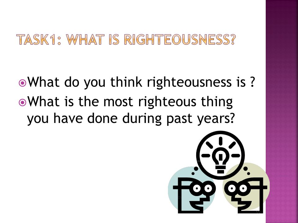 What do you think righteousness is ? What is the most righteous thing you have done during past years?