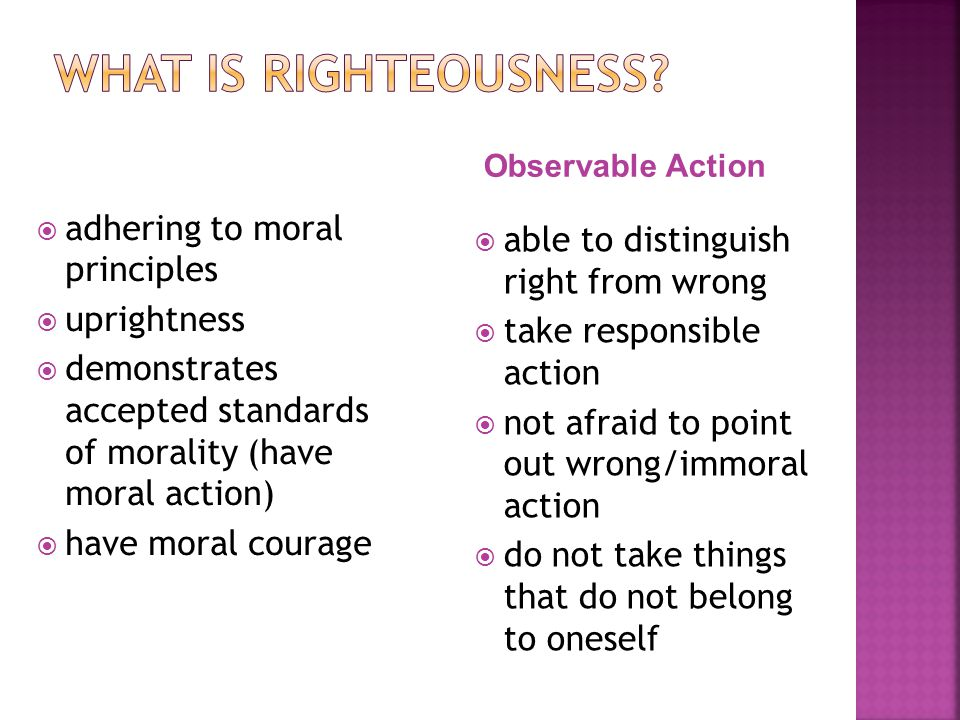 adhering to moral principles uprightness demonstrates accepted standards of morality (have moral action) have moral courage able to distinguish right from wrong take responsible action not afraid to point out wrong/immoral action do not take things that do not belong to oneself Observable Action