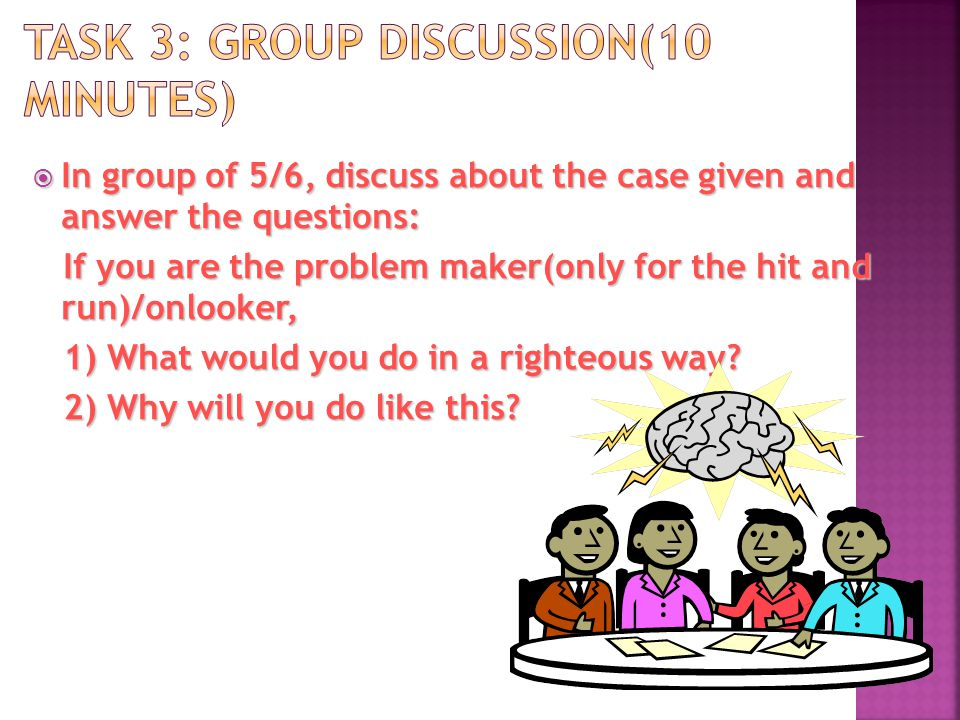In group of 5/6, discuss about the case given and answer the questions: In group of 5/6, discuss about the case given and answer the questions: If you are the problem maker(only for the hit and run)/onlooker, If you are the problem maker(only for the hit and run)/onlooker, 1) What would you do in a righteous way.