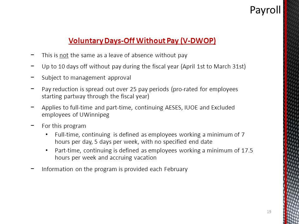 Voluntary Days-Off Without Pay (V-DWOP) This is not the same as a leave of absence without pay Up to 10 days off without pay during the fiscal year (April 1st to March 31st) Subject to management approval Pay reduction is spread out over 25 pay periods (pro-rated for employees starting partway through the fiscal year) Applies to full-time and part-time, continuing AESES, IUOE and Excluded employees of UWinnipeg For this program Full-time, continuing is defined as employees working a minimum of 7 hours per day, 5 days per week, with no specified end date Part-time, continuing is defined as employees working a minimum of 17.5 hours per week and accruing vacation Information on the program is provided each February 19