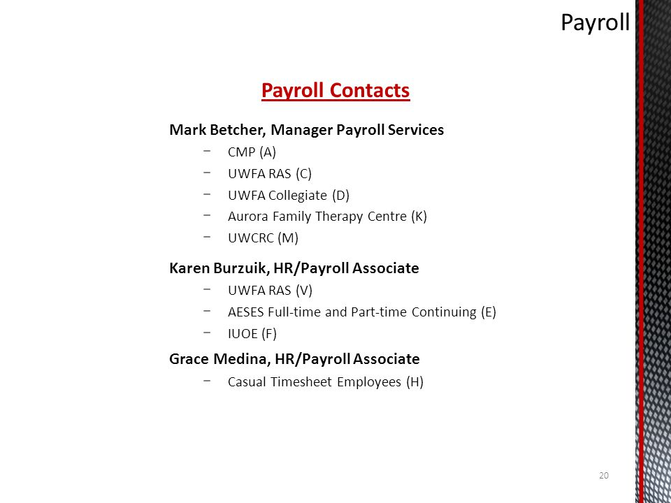 Payroll Contacts Mark Betcher, Manager Payroll Services CMP (A) UWFA RAS (C) UWFA Collegiate (D) Aurora Family Therapy Centre (K) UWCRC (M) Karen Burzuik, HR/Payroll Associate UWFA RAS (V) AESES Full-time and Part-time Continuing (E) IUOE (F) Grace Medina, HR/Payroll Associate Casual Timesheet Employees (H) 20