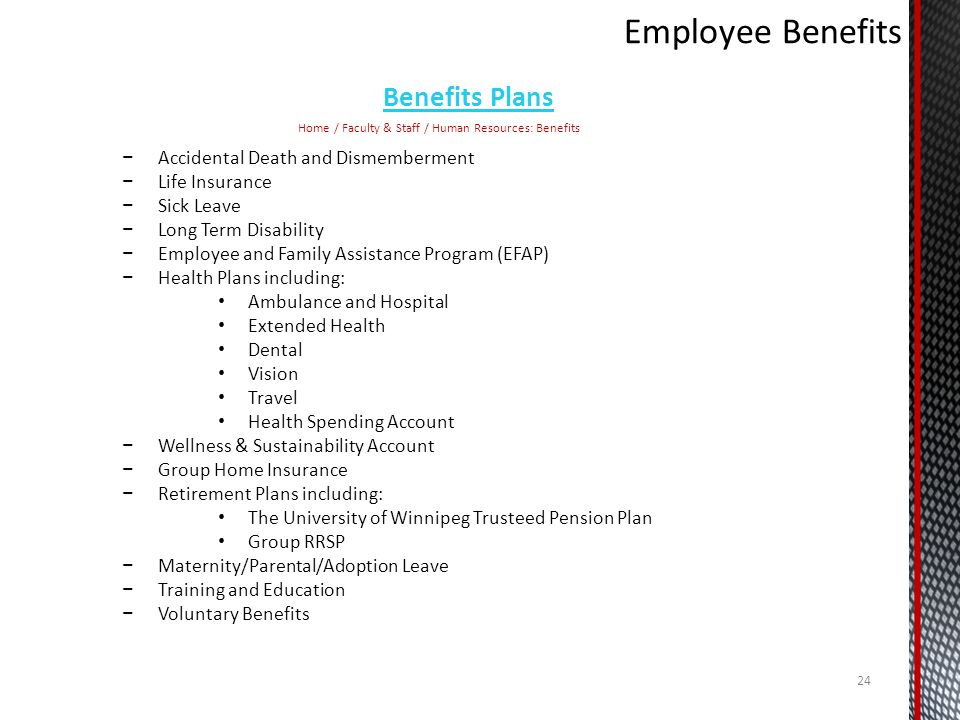 Benefits Plans Home / Faculty & Staff / Human Resources: Benefits Accidental Death and Dismemberment Life Insurance Sick Leave Long Term Disability Employee and Family Assistance Program (EFAP) Health Plans including: Ambulance and Hospital Extended Health Dental Vision Travel Health Spending Account Wellness & Sustainability Account Group Home Insurance Retirement Plans including: The University of Winnipeg Trusteed Pension Plan Group RRSP Maternity/Parental/Adoption Leave Training and Education Voluntary Benefits 24
