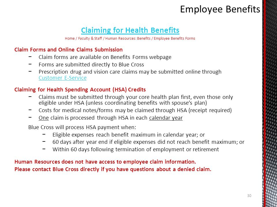 Claiming for Health Benefits Home / Faculty & Staff / Human Resources: Benefits / Employee Benefits Forms Claim Forms and Online Claims Submission Claim forms are available on Benefits Forms webpage Forms are submitted directly to Blue Cross Prescription drug and vision care claims may be submitted online through Customer E-Service Customer E-Service Claiming for Health Spending Account (HSA) Credits Claims must be submitted through your core health plan first, even those only eligible under HSA (unless coordinating benefits with spouses plan) Costs for medical notes/forms may be claimed through HSA (receipt required) One claim is processed through HSA in each calendar year Blue Cross will process HSA payment when: Eligible expenses reach benefit maximum in calendar year; or 60 days after year end if eligible expenses did not reach benefit maximum; or Within 60 days following termination of employment or retirement Human Resources does not have access to employee claim information.