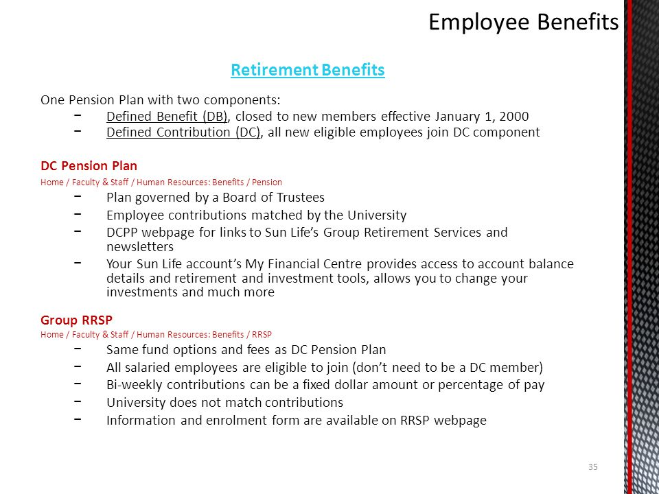 Retirement Benefits One Pension Plan with two components: Defined Benefit (DB), closed to new members effective January 1, 2000 Defined Contribution (DC), all new eligible employees join DC component DC Pension Plan Home / Faculty & Staff / Human Resources: Benefits / Pension Plan governed by a Board of Trustees Employee contributions matched by the University DCPP webpage for links to Sun Lifes Group Retirement Services and newsletters Your Sun Life accounts My Financial Centre provides access to account balance details and retirement and investment tools, allows you to change your investments and much more Group RRSP Home / Faculty & Staff / Human Resources: Benefits / RRSP Same fund options and fees as DC Pension Plan All salaried employees are eligible to join (dont need to be a DC member) Bi-weekly contributions can be a fixed dollar amount or percentage of pay University does not match contributions Information and enrolment form are available on RRSP webpage 35