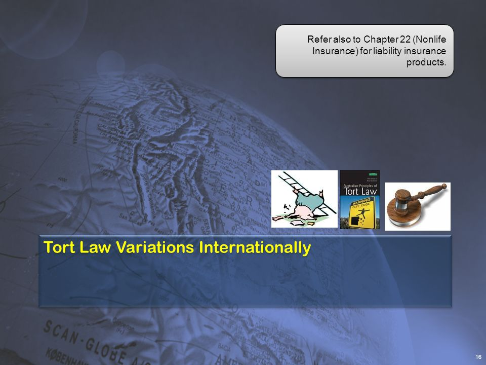 Tort Law Variations Internationally 16 Refer also to Chapter 22 (Nonlife Insurance) for liability insurance products.