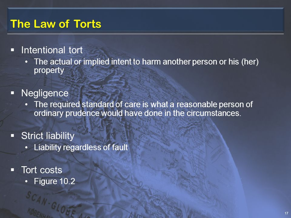 The Law of Torts Intentional tort The actual or implied intent to harm another person or his (her) property Negligence The required standard of care is what a reasonable person of ordinary prudence would have done in the circumstances.