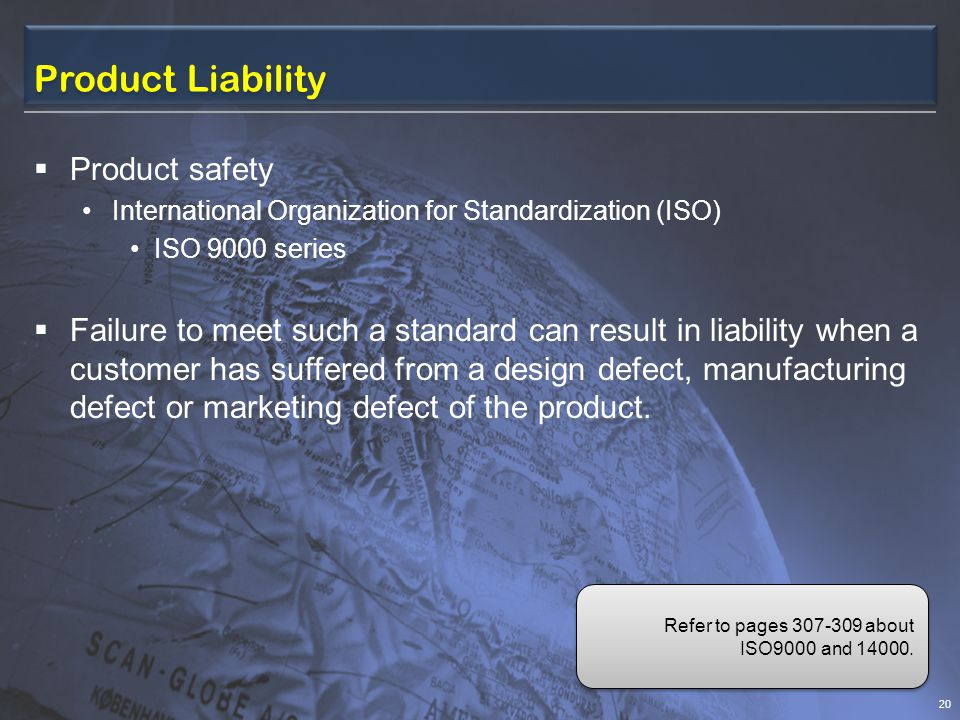 Product Liability Product safety International Organization for Standardization (ISO) ISO 9000 series Failure to meet such a standard can result in liability when a customer has suffered from a design defect, manufacturing defect or marketing defect of the product.