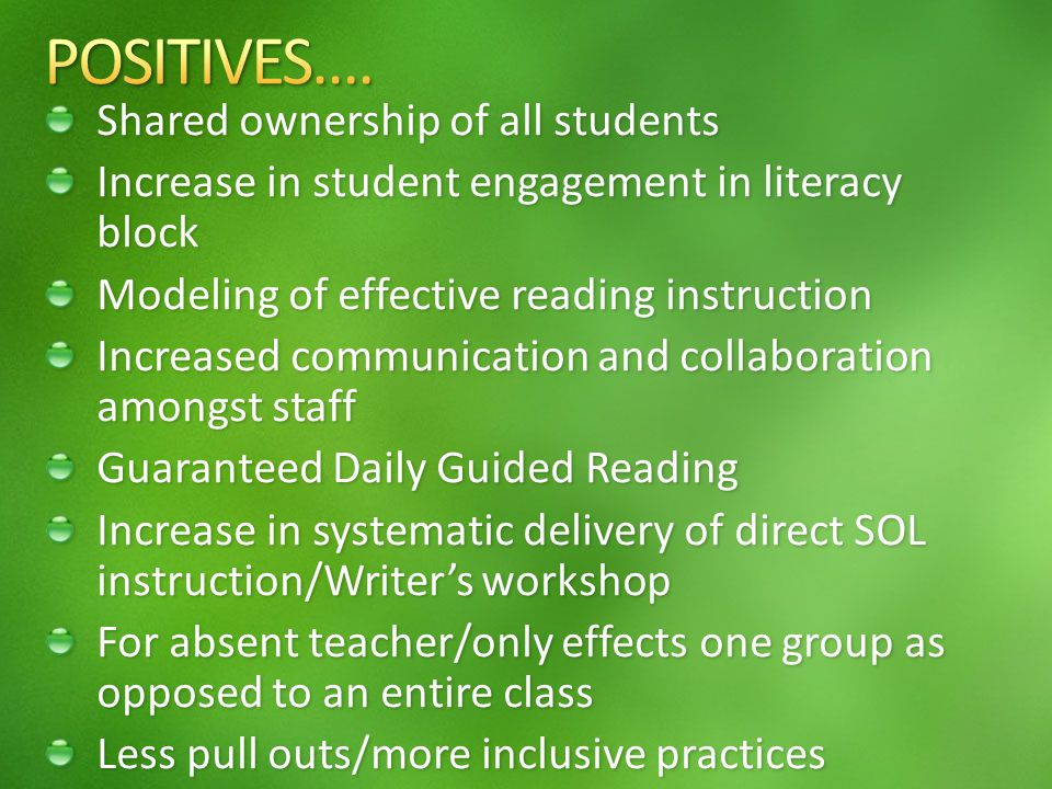 Shared ownership of all students Increase in student engagement in literacy block Modeling of effective reading instruction Increased communication and collaboration amongst staff Guaranteed Daily Guided Reading Increase in systematic delivery of direct SOL instruction/Writers workshop For absent teacher/only effects one group as opposed to an entire class Less pull outs/more inclusive practices