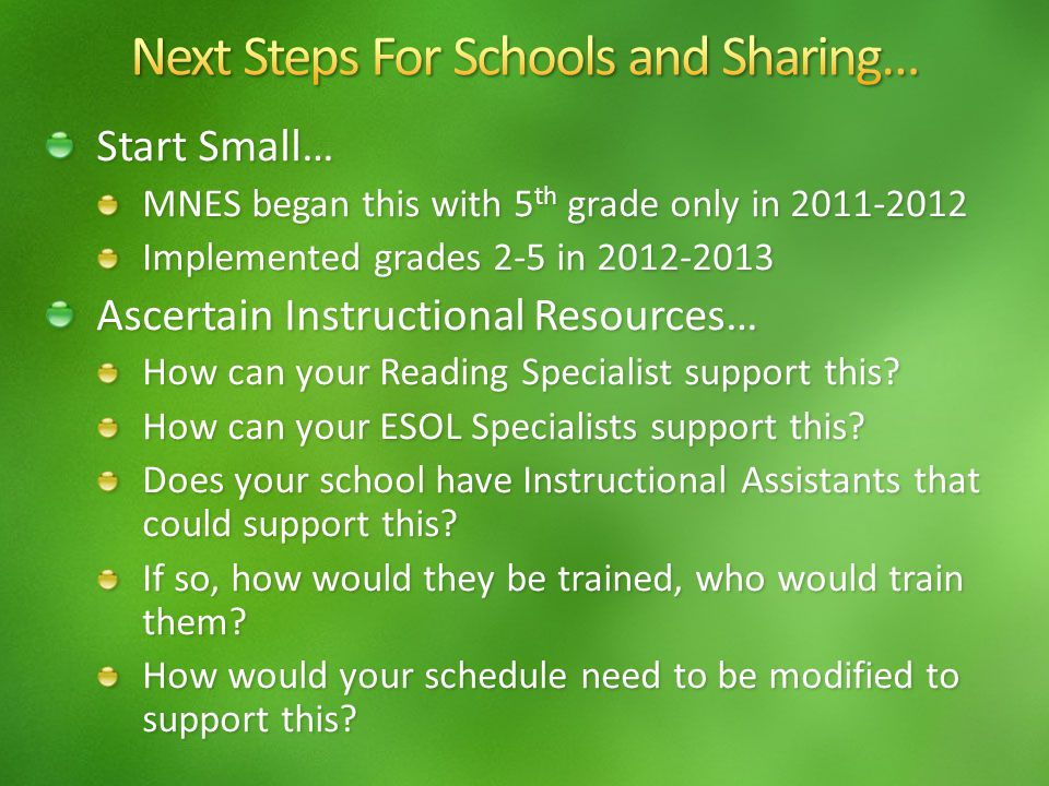 Start Small… MNES began this with 5 th grade only in 2011-2012 Implemented grades 2-5 in 2012-2013 Ascertain Instructional Resources… How can your Reading Specialist support this.
