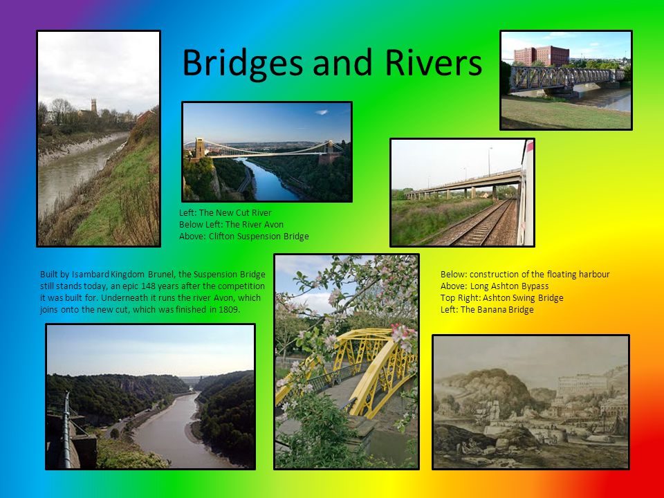Bridges and Rivers Left: The New Cut River Below Left: The River Avon Above: Clifton Suspension Bridge Below: construction of the floating harbour Above: Long Ashton Bypass Top Right: Ashton Swing Bridge Left: The Banana Bridge Built by Isambard Kingdom Brunel, the Suspension Bridge still stands today, an epic 148 years after the competition it was built for.