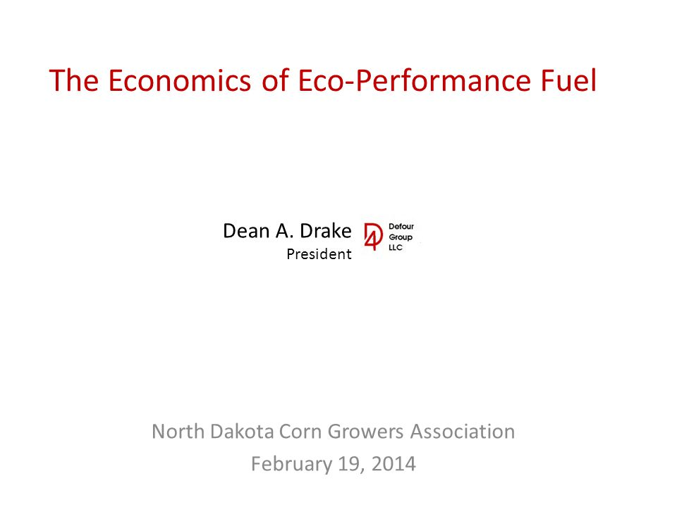 The Economics of Eco-Performance Fuel North Dakota Corn Growers Association February 19, 2014 Dean A. Drake President